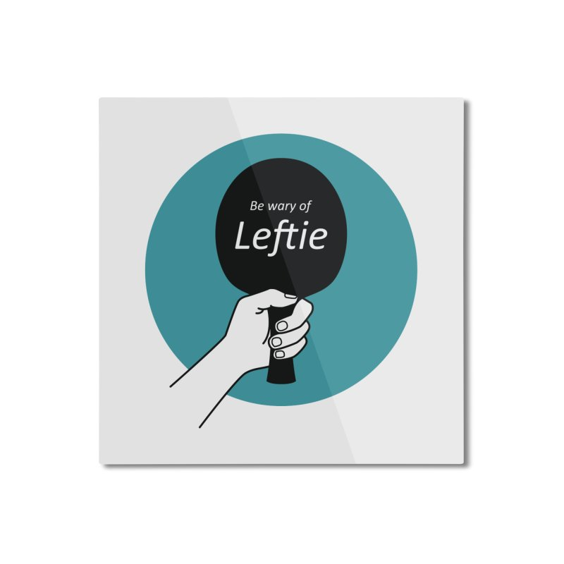 Be Wary of Leftie Home Mounted Aluminum Print by PingSunday's Table Tennis Merchandise.