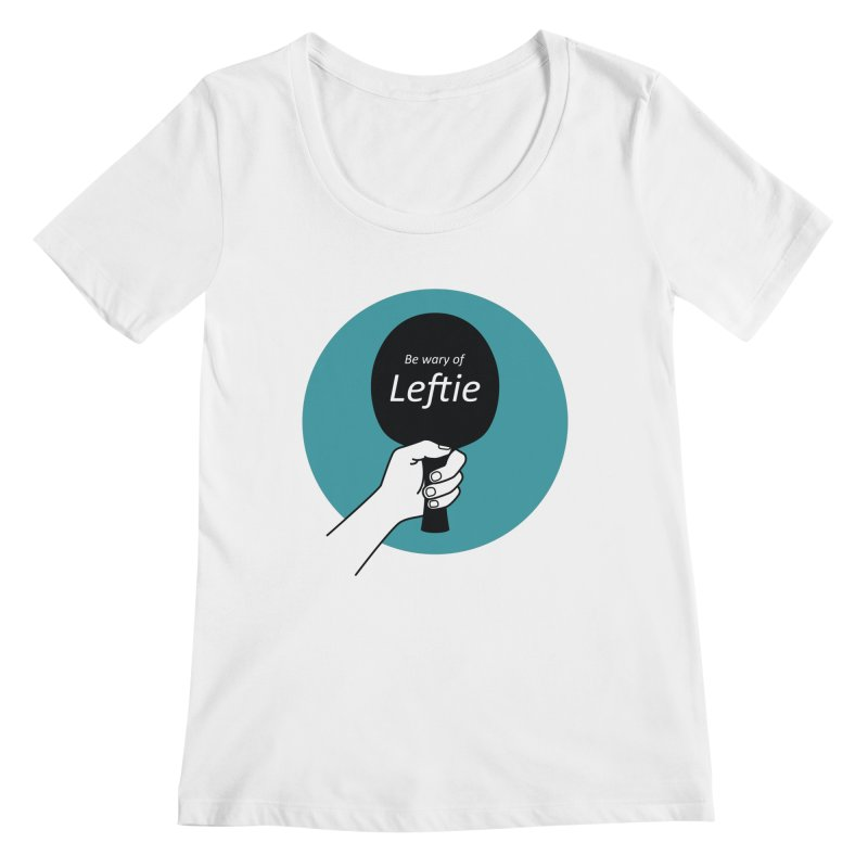 Be Wary of Leftie Women's Regular Scoop Neck by PingSunday's Table Tennis Merchandise.
