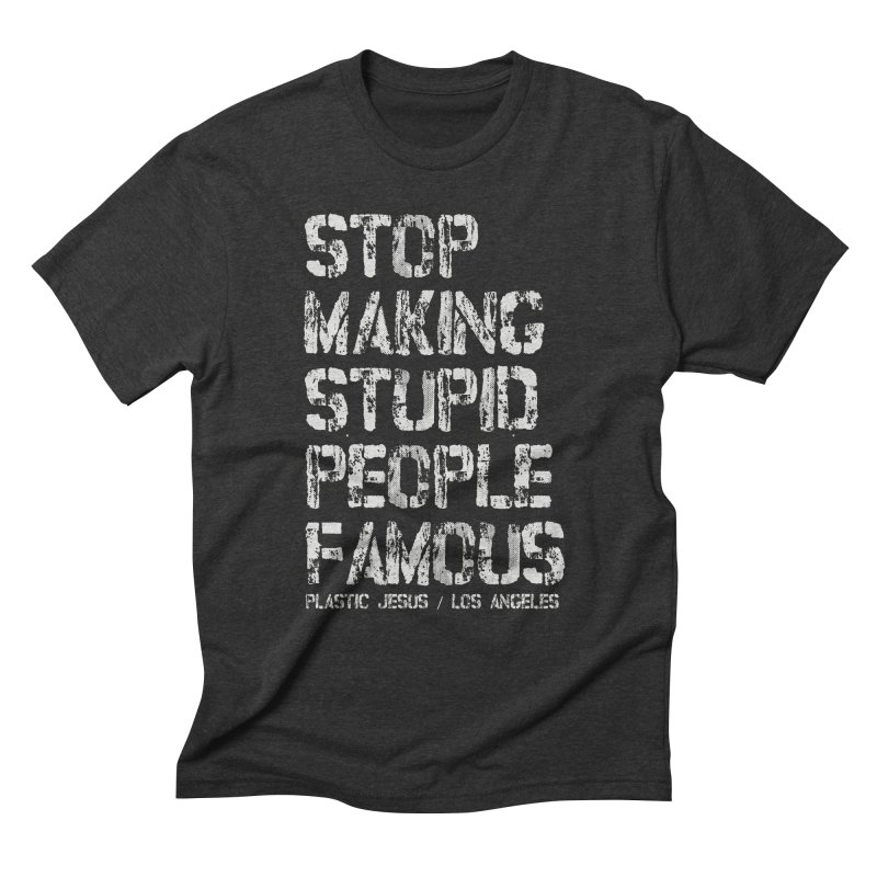 Stop Making Stupid People Famous /Plastic Jesus in Men's Triblend T-shirt Heather Onyx by Plastic Jesus - official apparel