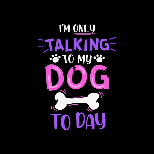 Design for I'm Only Talking to My Dog Today