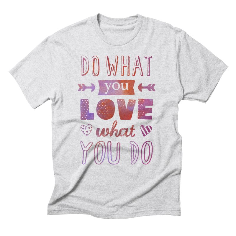 Do What You LOVE What You Do Men's Triblend T-Shirt by poptastictees's Artist Shop