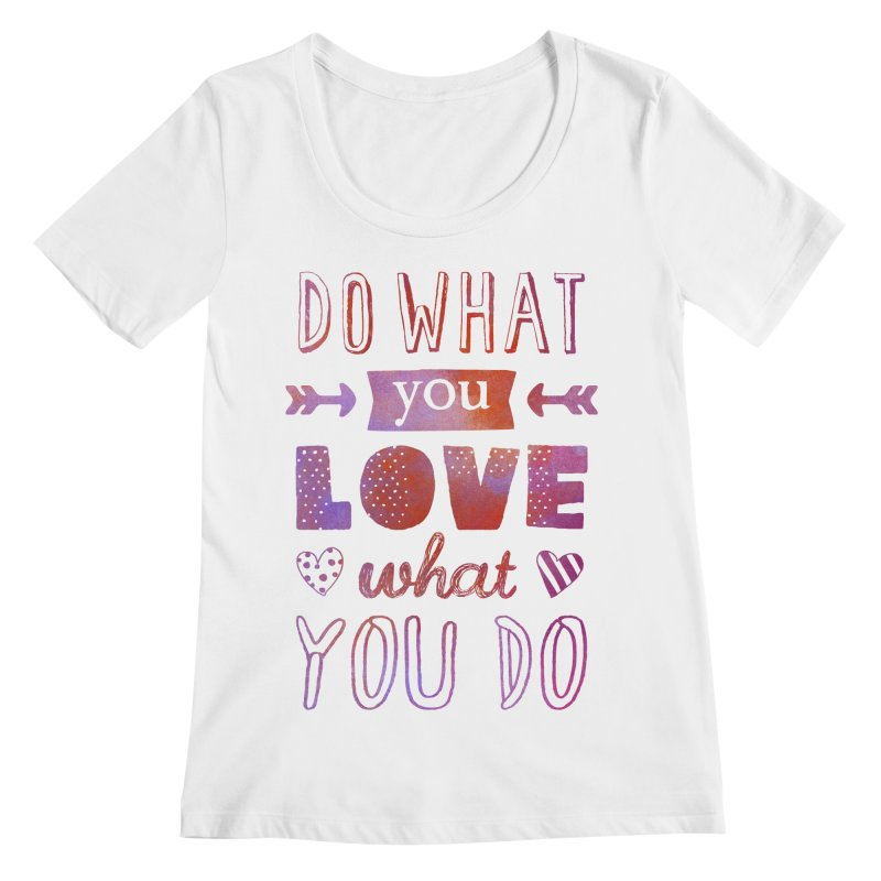 Do What You LOVE What You Do Women's Regular Scoop Neck by poptastictees's Artist Shop
