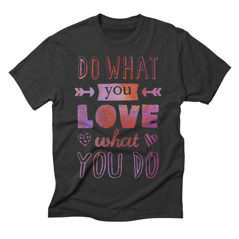 Do What You LOVE What You Do in Men's Triblend T-shirt Heather Onyx by poptastictees's Artist Shop