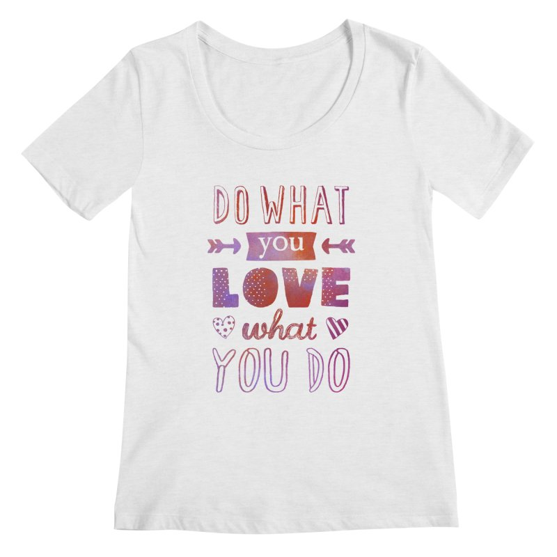 Do What You LOVE What You Do Women's Scoopneck by poptastictees's Artist Shop