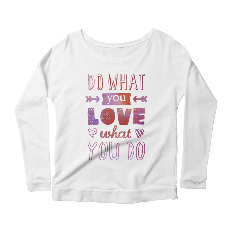 Do What You LOVE What You Do Women's Longsleeve Scoopneck  by poptastictees's Artist Shop