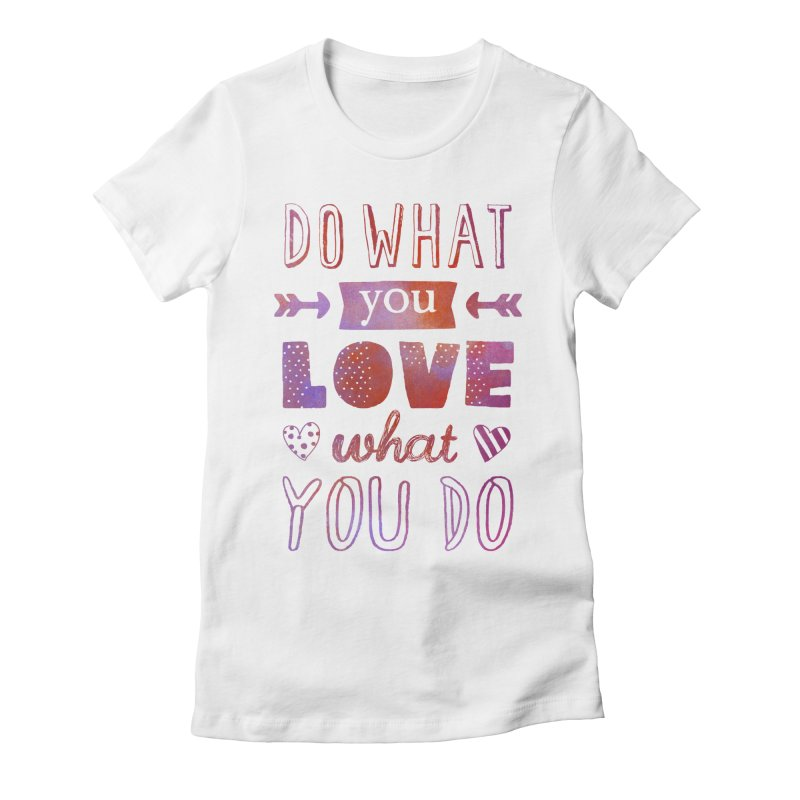 Do What You LOVE What You Do Women's Fitted T-Shirt by poptastictees's Artist Shop