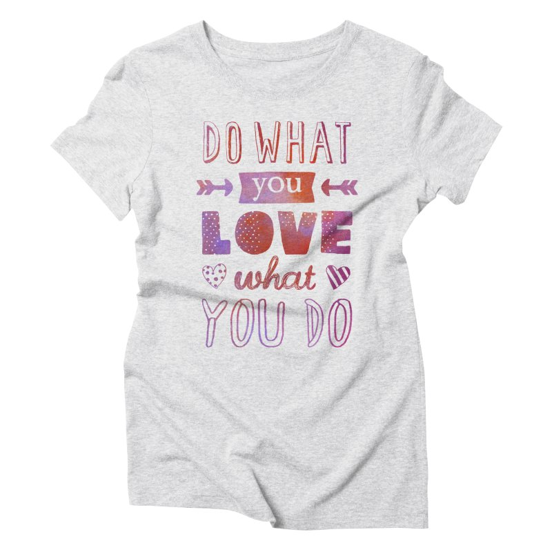 Do What You LOVE What You Do in Women's Triblend T-shirt Heather White by poptastictees's Artist Shop