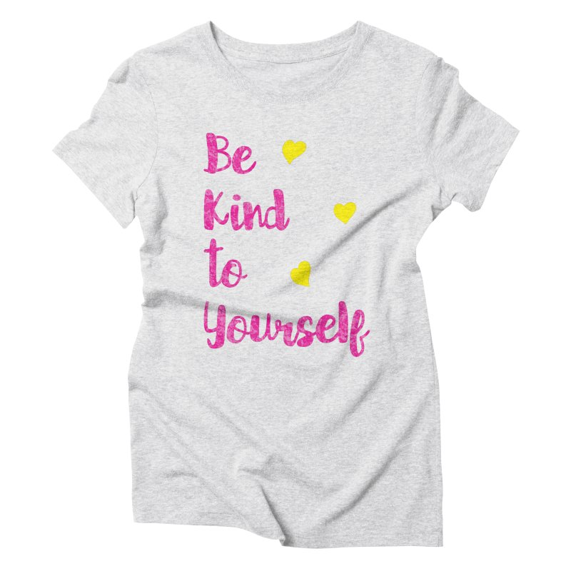 Be Kind to Yourself Print Women's Triblend T-Shirt by prettyprismatic's Artist Shop