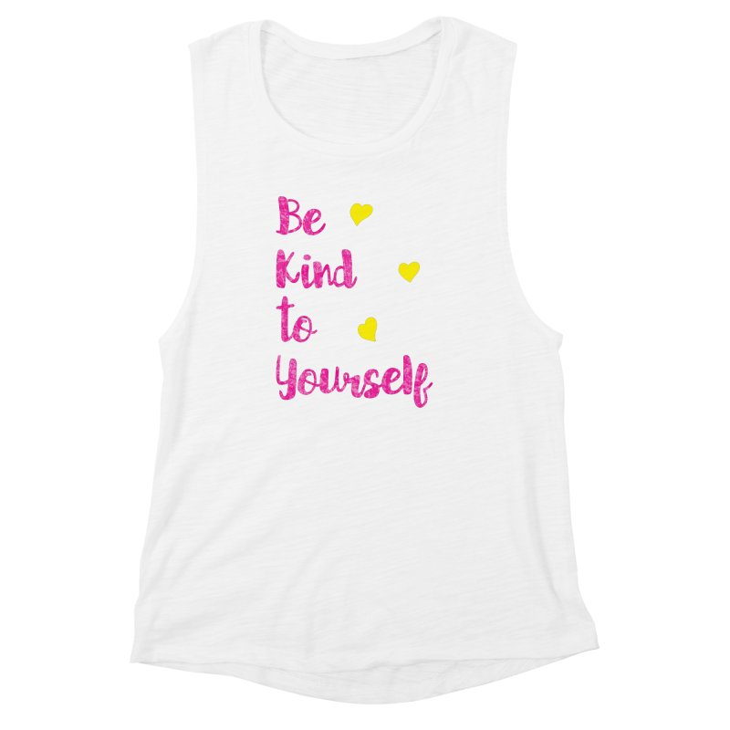 Be Kind to Yourself Print Women's Muscle Tank by prettyprismatic's Artist Shop