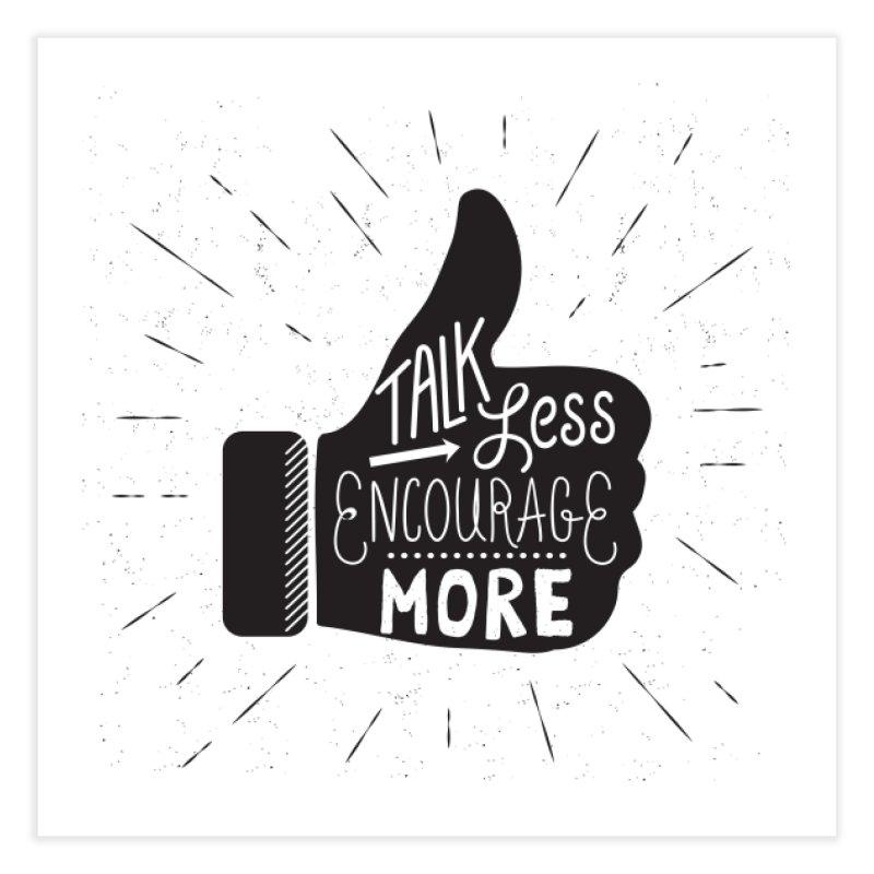 Talk Less Encourage More Home Fine Art Print by prettyprismatic's Artist Shop