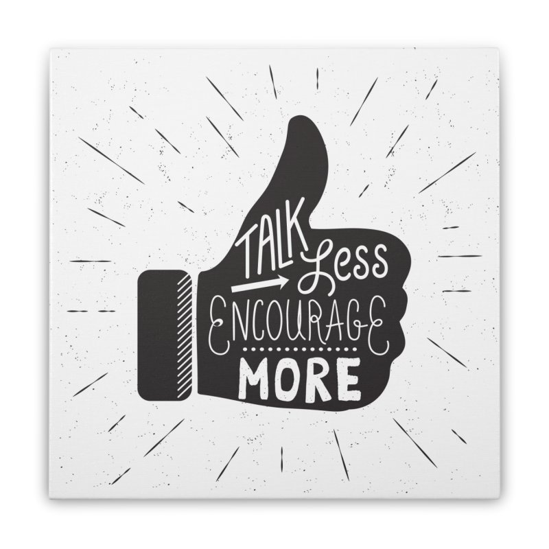 Talk Less Encourage More Home Stretched Canvas by prettyprismatic's Artist Shop