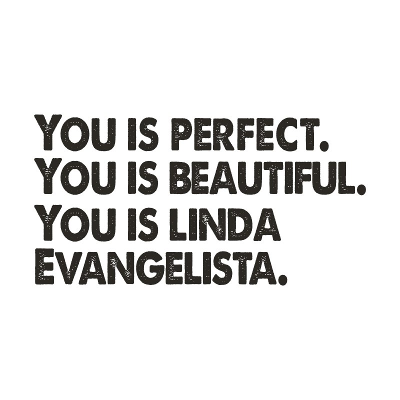 You is Perfect, You is Beautiful, You is Linda Evangelista (Dark Version) by prideontheplains's Artist Shop