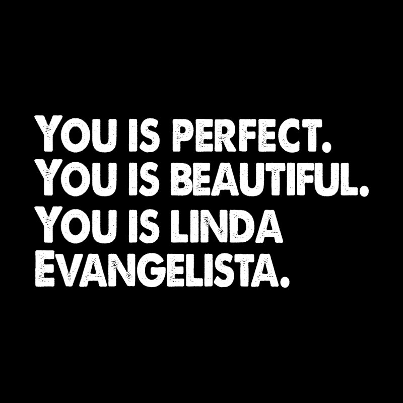 You is Perfect, You is Beautiful, You is Linda Evangelista (light version) by prideontheplains's Artist Shop