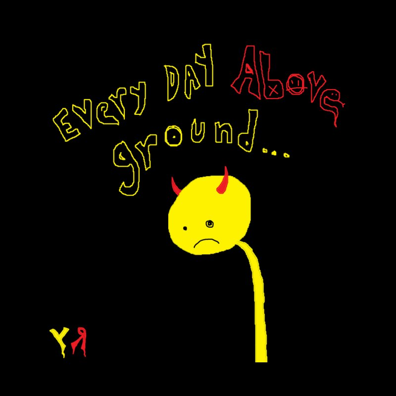 """""""Every Day Above Ground..."""" by Richard F. Yates Men's T-Shirt by The Primitive Entertainment Workshop!"""