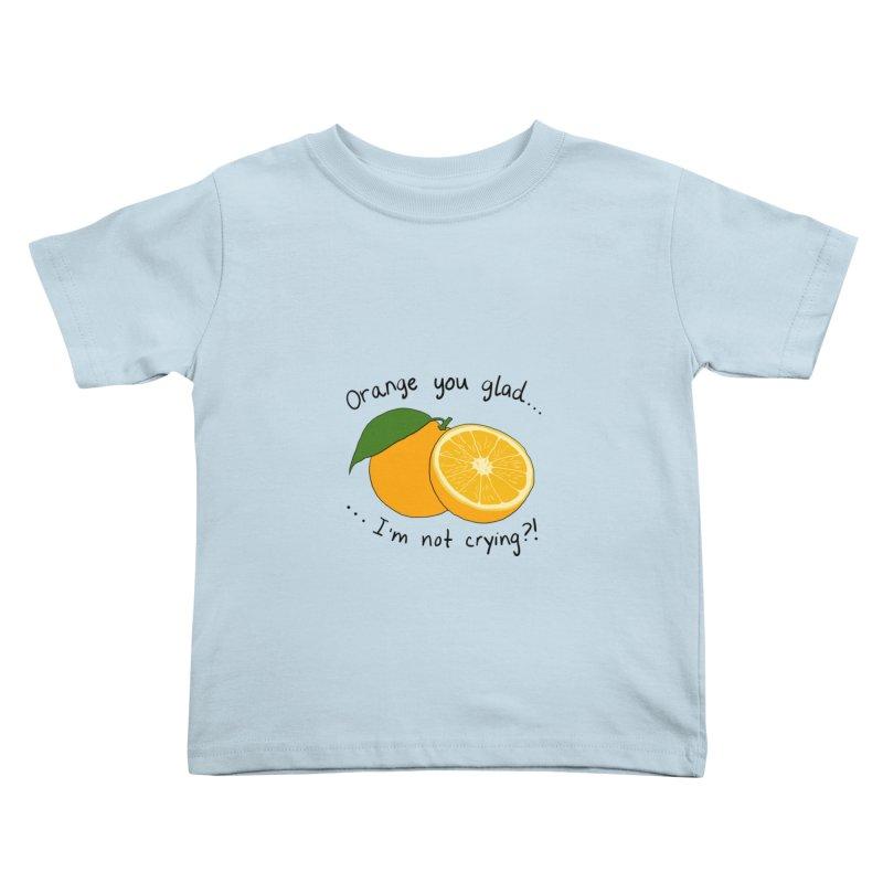 Orange You Glad I'm Not Crying? Kids Toddler T-Shirt by Produce Puns