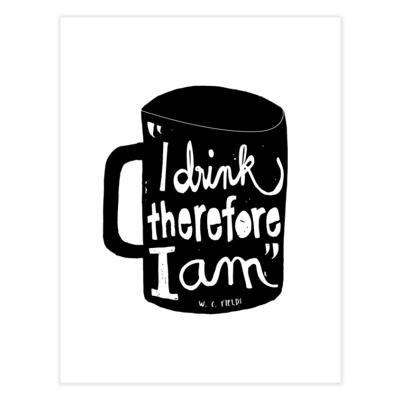 I drink, therefore I am Home Fine Art Print by puchulies's Artist Shop