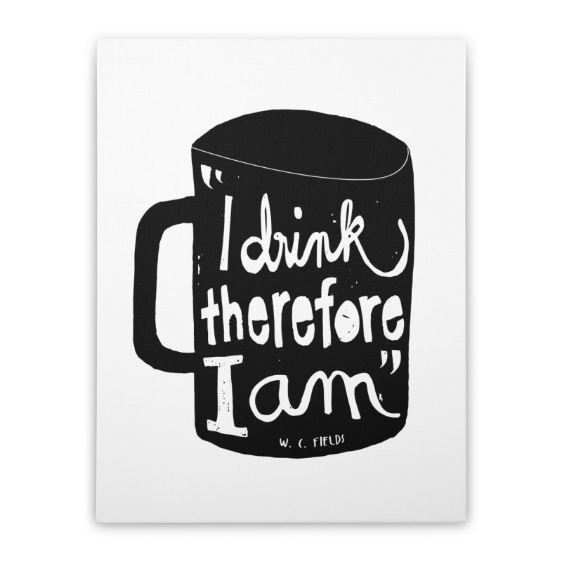 I drink, therefore I am Home Stretched Canvas by puchulies's Artist Shop