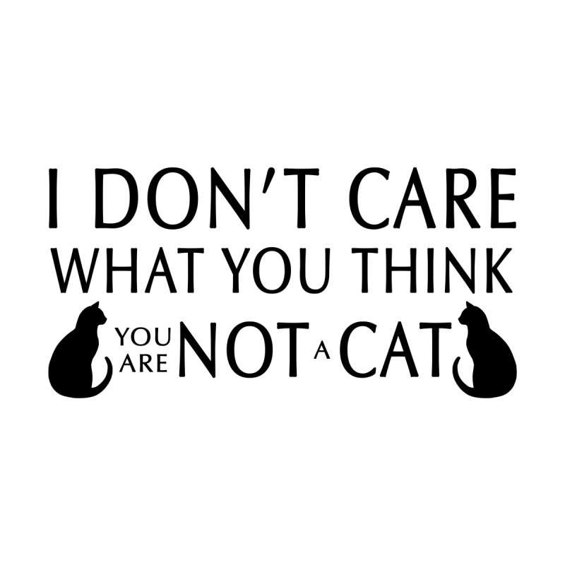 I don't care!  You are not a cat. by puffinspictures's Artist Shop