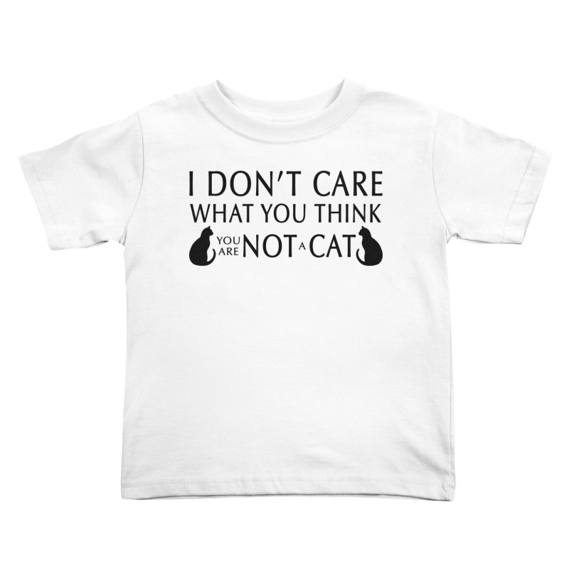 I don't care!  You are not a cat. Kids Toddler T-Shirt by puffinspictures's Artist Shop