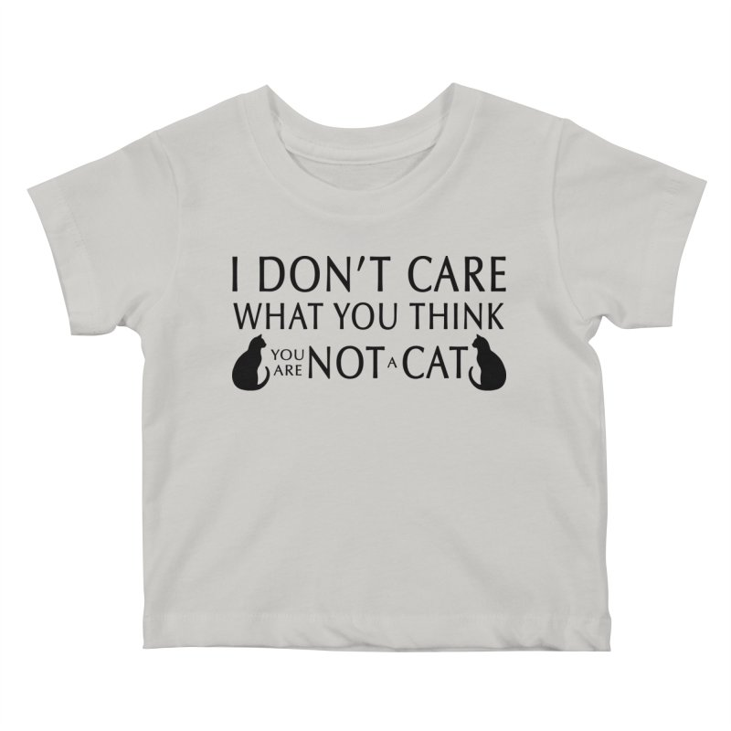 I don't care!  You are not a cat. Kids Baby T-Shirt by puffinspictures's Artist Shop