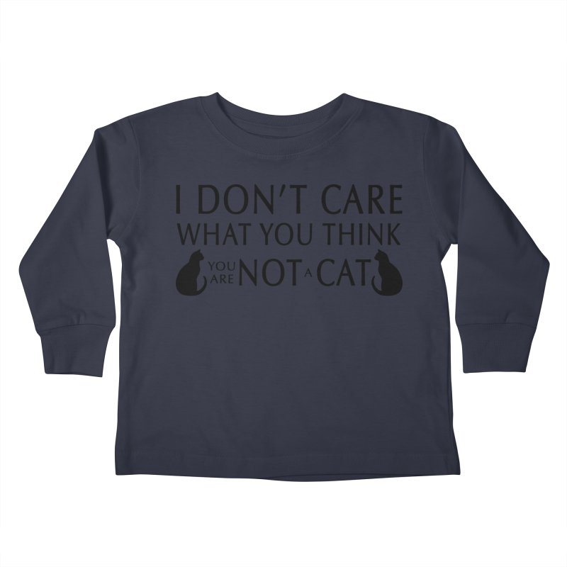 I don't care!  You are not a cat. Kids Toddler Longsleeve T-Shirt by puffinspictures's Artist Shop
