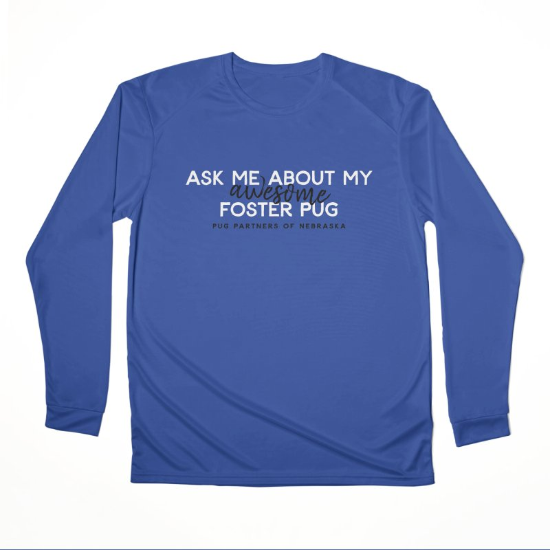 Ask me about my AWESOME foster pug Women's Performance Unisex Longsleeve T-Shirt by Pug Partners of Nebraska
