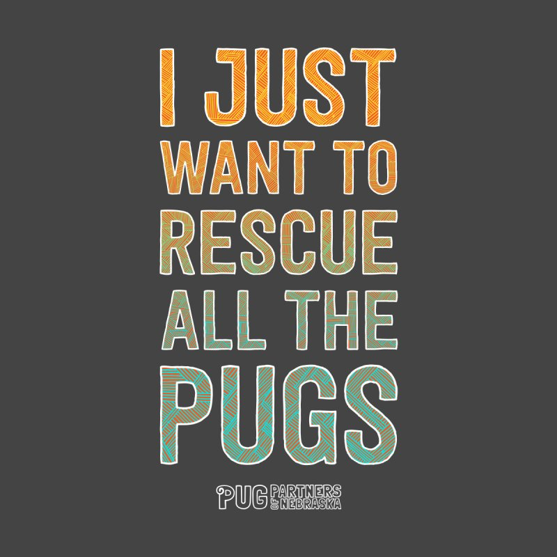 I Just Want to Rescue All the Pugs - Color Home Fine Art Print by Pug Partners of Nebraska