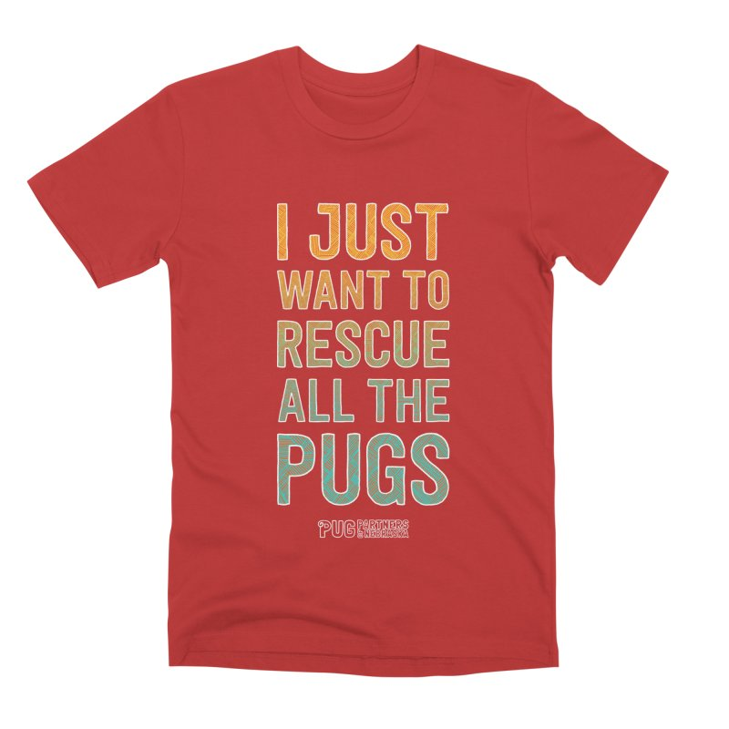 I Just Want to Rescue All the Pugs - Color Men's Premium T-Shirt by Pug Partners of Nebraska