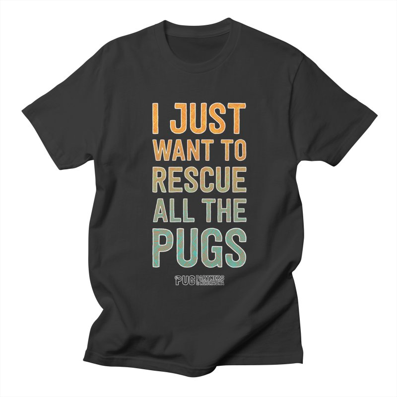 I Just Want to Rescue All the Pugs - Color Women's Regular Unisex T-Shirt by Pug Partners of Nebraska