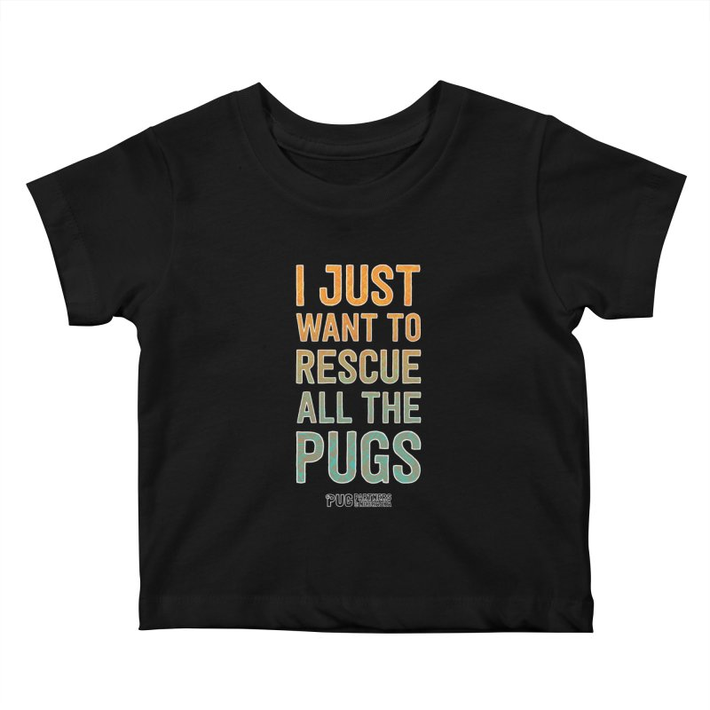 I Just Want to Rescue All the Pugs - Color Kids Baby T-Shirt by Pug Partners of Nebraska