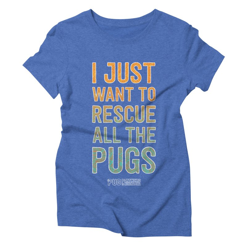 I Just Want to Rescue All the Pugs - Color Women's Triblend T-Shirt by Pug Partners of Nebraska