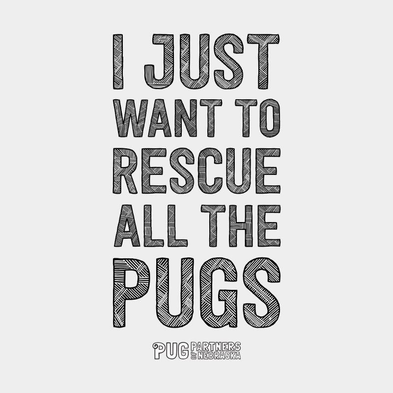 I Just Want to Rescue All The Pugs - B&W by Pug Partners of Nebraska