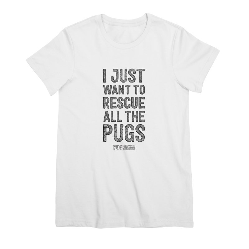 I Just Want to Rescue All The Pugs - B&W Women's Premium T-Shirt by Pug Partners of Nebraska