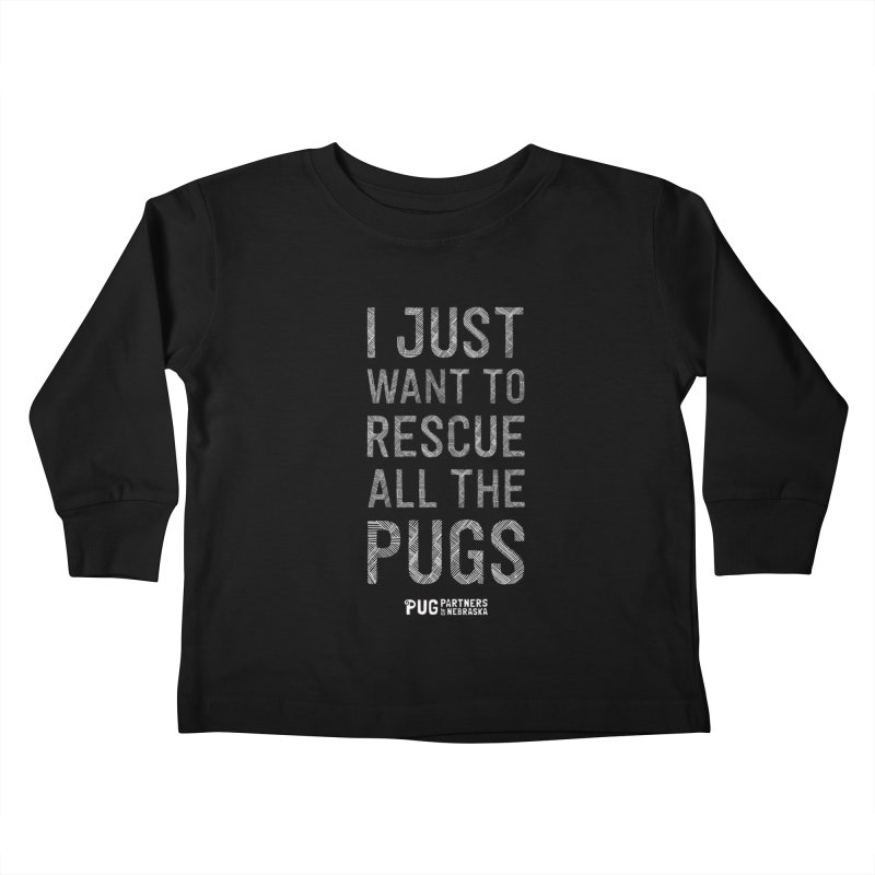 I Just Want to Rescue All The Pugs - B&W Kids Toddler Longsleeve T-Shirt by Pug Partners of Nebraska