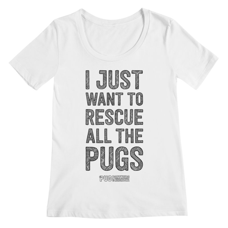 I Just Want to Rescue All The Pugs - B&W Women's Regular Scoop Neck by Pug Partners of Nebraska