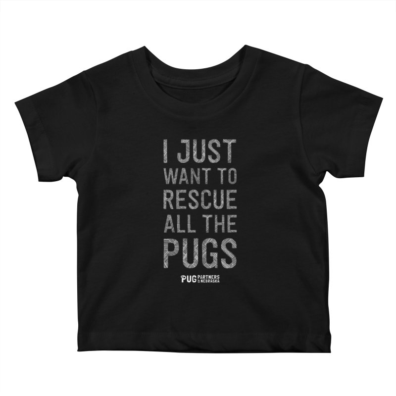 I Just Want to Rescue All The Pugs - B&W Kids Baby T-Shirt by Pug Partners of Nebraska