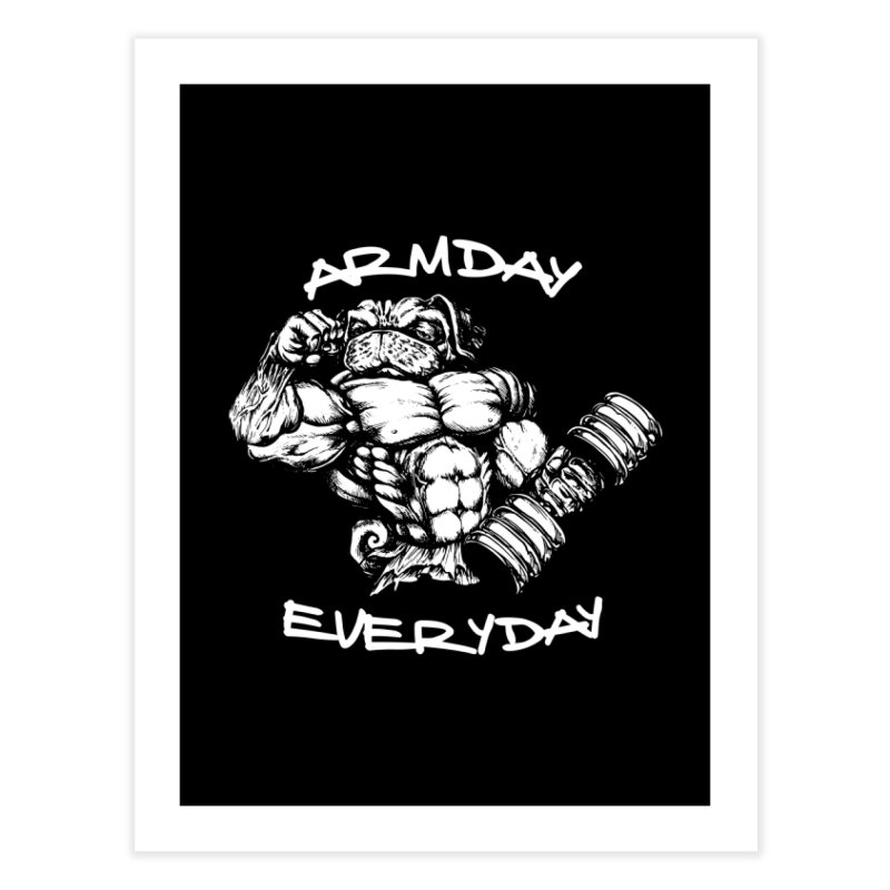 Arm Day Everyday Home Fine Art Print by Pugs Gym's Artist Shop