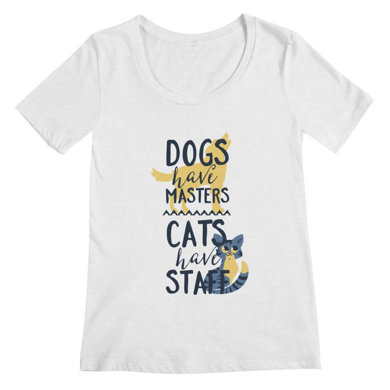 Dogs Have Masters Cats Have Staff Women's Regular Scoop Neck by Purrform
