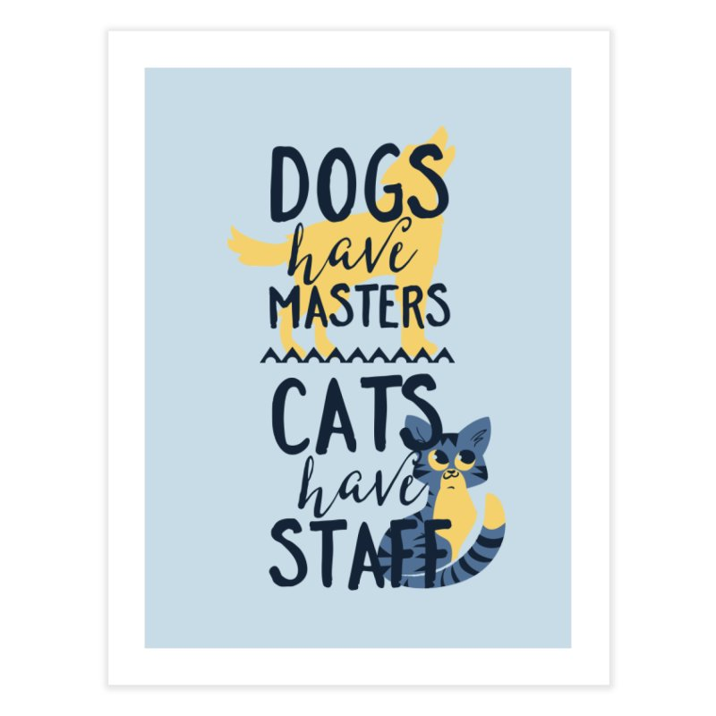 Dogs Have Masters Cats Have Staff Home Fine Art Print by Purrform