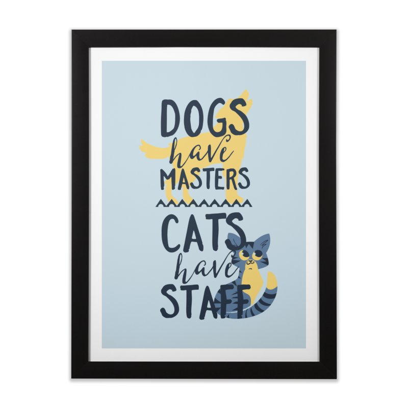 Dogs Have Masters Cats Have Staff Home Framed Fine Art Print by Purrform