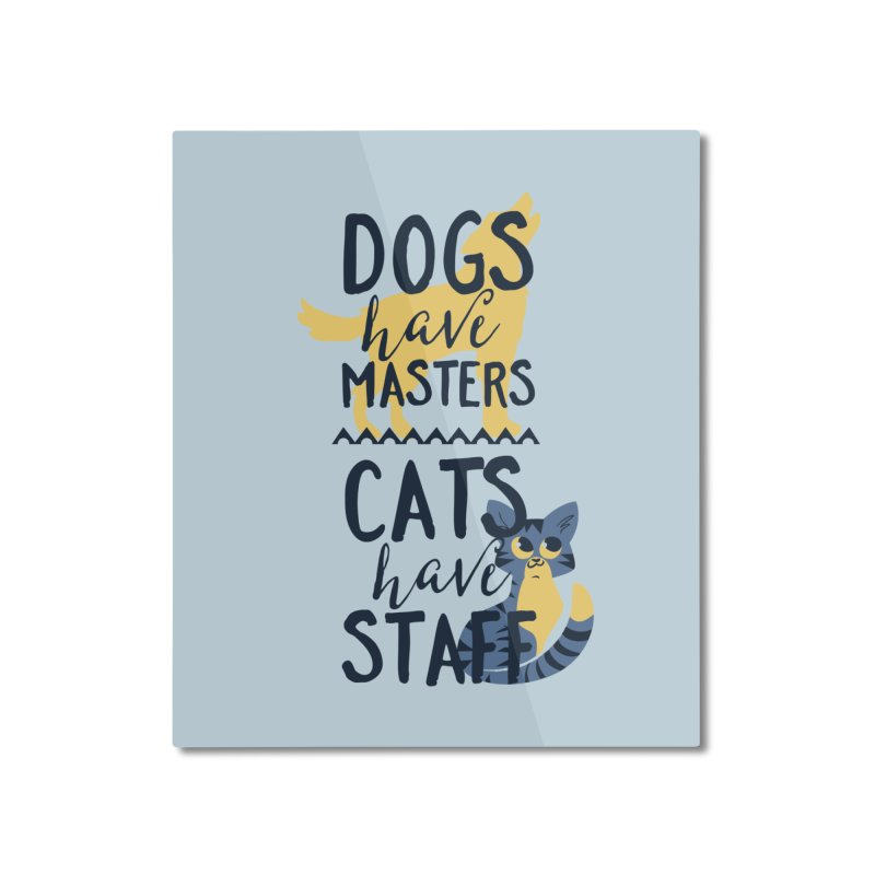 Dogs Have Masters Cats Have Staff Home Mounted Aluminum Print by Purrform