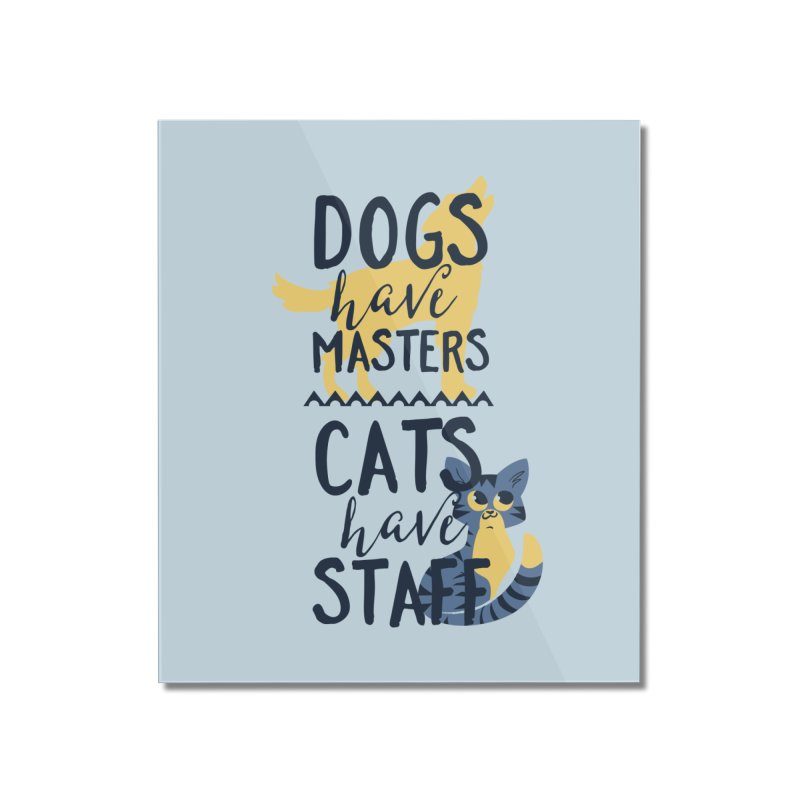 Dogs Have Masters Cats Have Staff Home Mounted Acrylic Print by Purrform