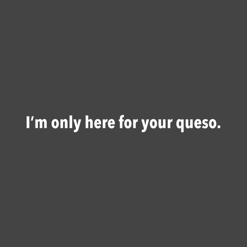 I'm Only Here For Your Queso None  by I Love Queso So Much - Shop