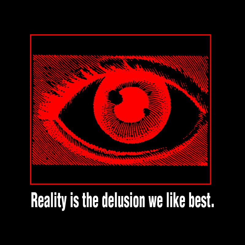 Reality is the Delusion We Like Best by R-A Designs -  Artist Shop