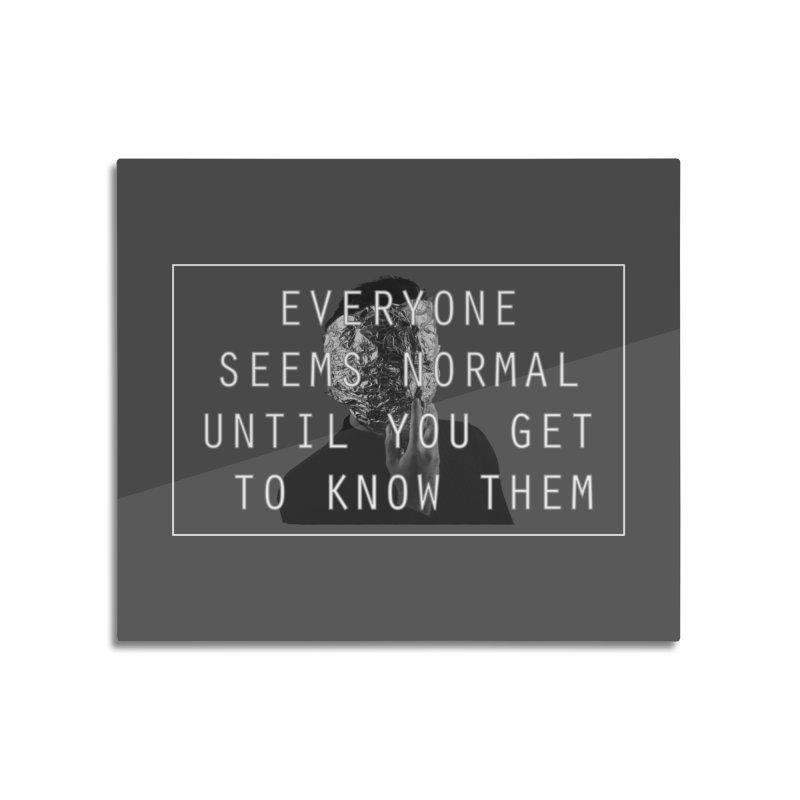 Everyone Seems Normal Home Mounted Aluminum Print by R-A Designs -  Artist Shop