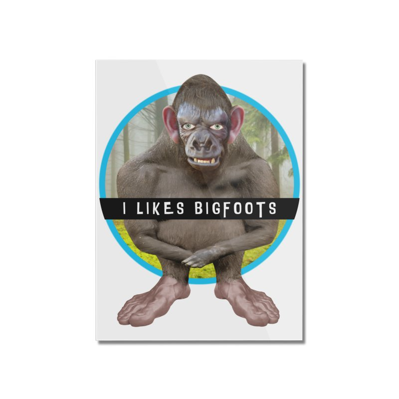 I Likes Bigfoots Home Mounted Acrylic Print by The Rake & Herald Online Clag Emporium