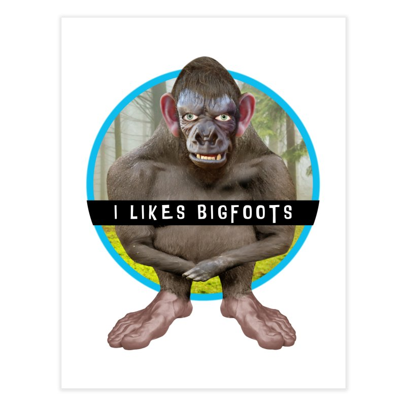 I Likes Bigfoots Home Fine Art Print by The Rake & Herald Online Clag Emporium