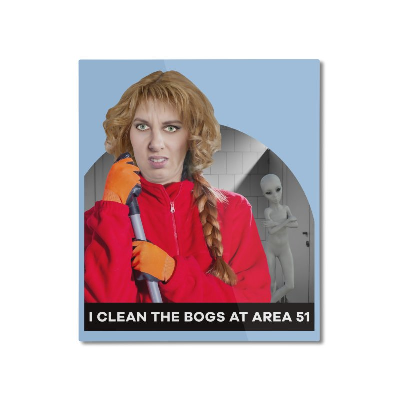 I Clean the Bogs at Area 51 Home Mounted Aluminum Print by The Rake & Herald Online Clag Emporium