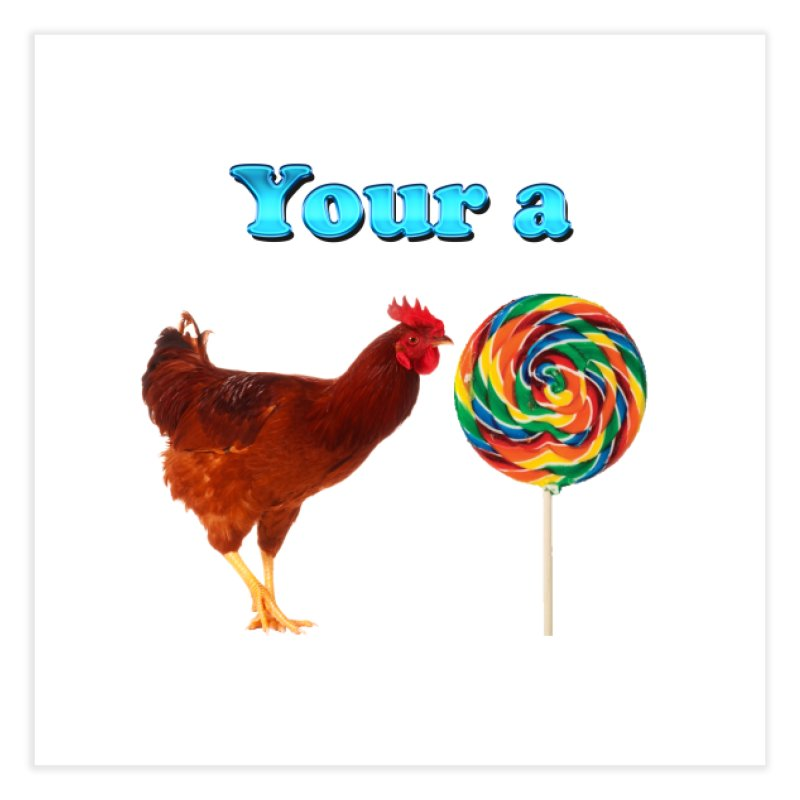 Your a Rooster LolliPop Home Fine Art Print by ratherkool's Artist Shop