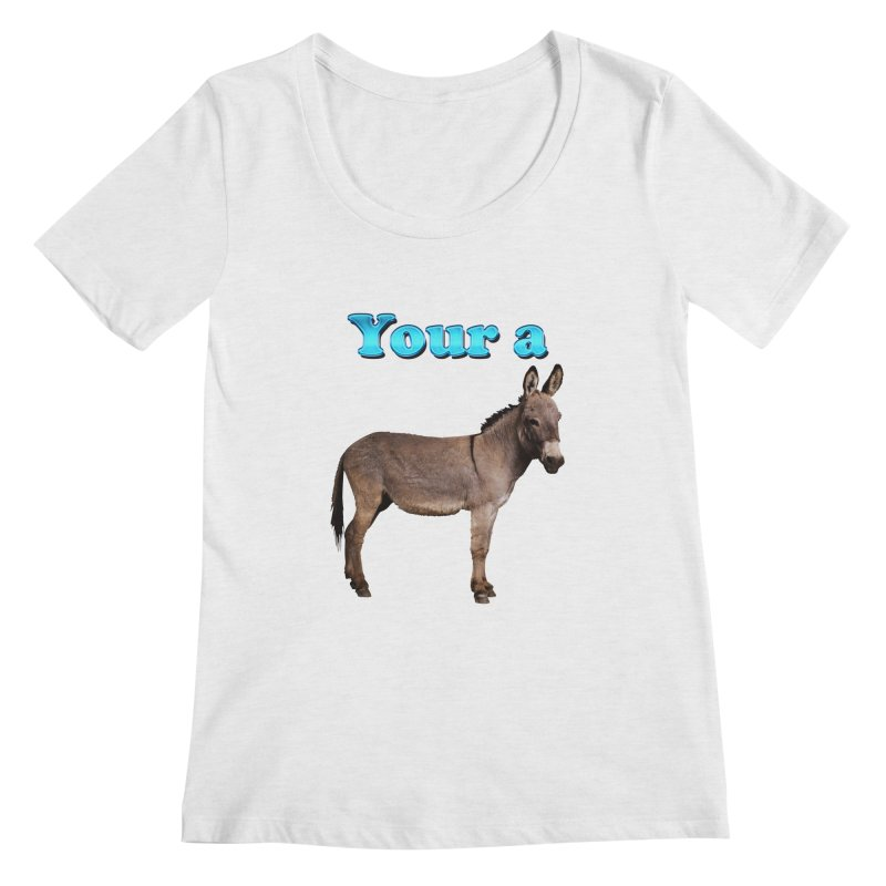 Your a Donkey Women's Scoopneck by ratherkool's Artist Shop